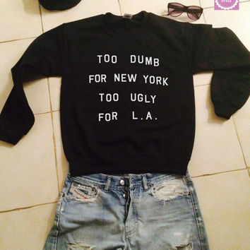 Too dumb for new york too ugly for LA sweatshirt jumper gift cool fashion girls sizing women funny cute teens teenagers fangirl tumblr