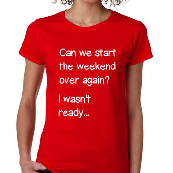 Women's T Shirt Can We Start Weekend Over Again Fun Tee
