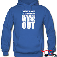Id Love To Go To The Gym With Yous hoodie