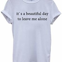It`s a Beautiful Day To Leave Me Alone Men Women Unisex Top T Shirt