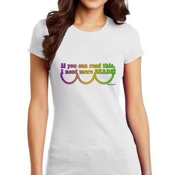 If You Can Read This I Need More Beads - Mardi Gras Juniors T-Shirt by TooLoud