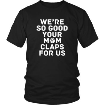 Volleyball T Shirt - We're so good your mom claps for us