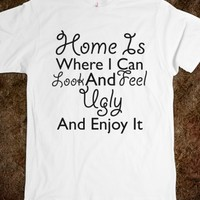 Home Is Where I Can Look And Feel Ugly