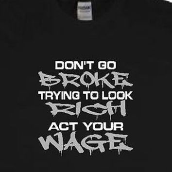 DON'T GO BROKE TRYING TO LOOK RICH ACT YOUR WAGE funny/humorous/b-day t-shirt