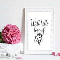 """PRINTABLE """"Well Hello Love of my Life"""" Original Quote Hand Lettered Typography Calligraphy Wall Art Handmade Digital Print Romantic Sweet"""