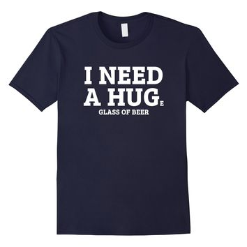 I Need A Huge Glass Of Beer T-Shirt
