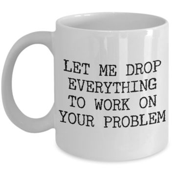 Let me Drop Everything to Work on Your Problem Funny Coworker Gifts Mug Ceramic Coffee Cup