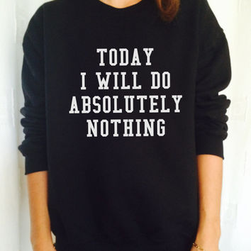today i will do absolutely nothing sweatshirt jumper fashion sweatshirts girls women UNISEX sweater tumblr gift funny girlfriend birthday
