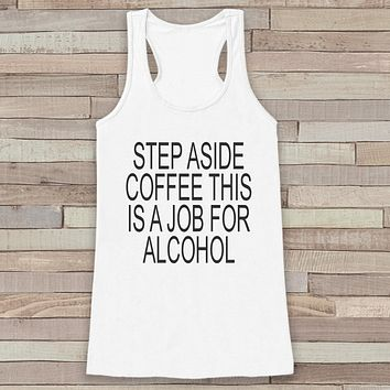 Step Aside Coffee This Is a Job for Alcohol - Funny Shirts for Women - Drinking Tank Top - Gift for Friend - Workout Tank - Gift for Women