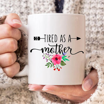 Tired As A Mother - Coffee Mug, ceramic mug, 11 oz or 15 oz mug, cute mug, gift under 20, Mom Life, gift for mom, Mother's day, Floral mug