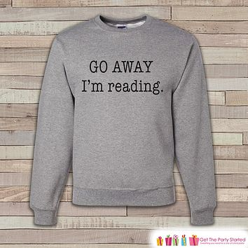 Book Sweatshirt - Funny Go Away I'm Reading Sweatshirt - Adult Crewneck Sweatshirt - Grey Sweatshirt - Book Lover - Friend Gift Idea