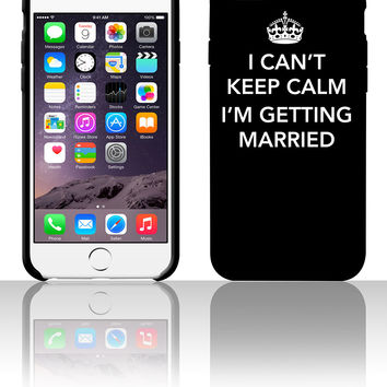 I Can't keep calm I'm getting married 5 5s 6 6plus phone cases