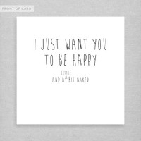 I Just Want You To Be Happy and A LITTLE BIT NAKED. Anniversary card. Wedding Card. Valentines Day. Love.