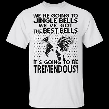 We're Going To Jingle Bells We've Got The Best Bells It's Going To Be Tremendous T-Shirt