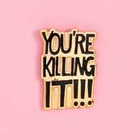 You're Killing It- enamel pin