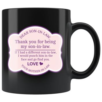 Dear Son In Law Thank You For Being My Son In Law, Funny 11oz. Ceramic Black Mug, From Mother In Law Gift