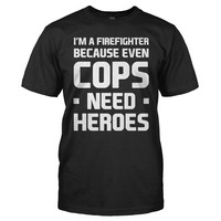 I'm A Firefighter Because Even Cops Need Heroes