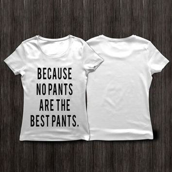Because No Pants Are The Best Pants Printed White Round Necked Short Sleeve Casual Plain Hipster Top Shirt T-Shirt _ 4000