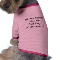 Hi, My Name's No! No! Bad Dog! What's Yours? Dog Clothes from Zazzle.com