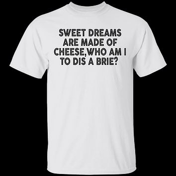 Sweet Dreams Are Made Of Cheese Who Am I To Dis A Brie T-Shirt
