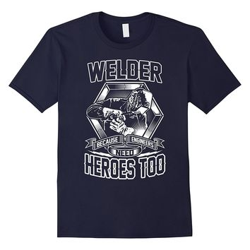 Welding Shirt - Welders Because Engineers Need Heroes Too