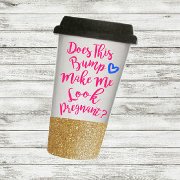 Does this Bump, Make me Look Pregnant,To Go Cup, Glitter dipped cup, Personalized Cup