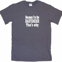 Because I'm The Bartender That's Why Men's & Women's Tee Shirt OR Hoodie Sweat