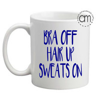 Bra Off, Hair Up, Sweats on - Wine Glass/Coffee Mug