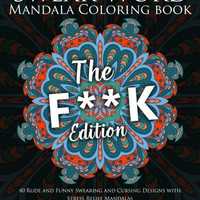 Swear Word Mandala Coloring Book: The F**k Edition - 40 Rude and Funny Swearing and Cursing Designs with Stress Relief Mandalas (Funny Coloring Books) (Volume 1)