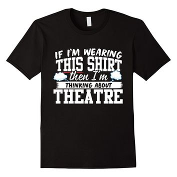 If I'm Wearing This Shirt I'm Thinking About Theatre T-Shirt