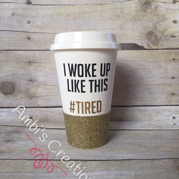 I Woke Up Like This #Tired Glitter Coffee Cup/Travel Coffee Cup/Travel Coffee Mug/Coffee Cup/Coffee Mug/Glitter Coffee Cup/Glitter Mug
