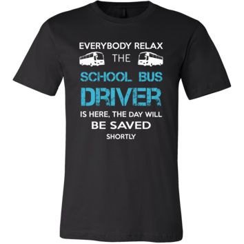 School bus driver Shirt - Everyone relax the School bus driver is here, the day will be save shortly - Profession Gift