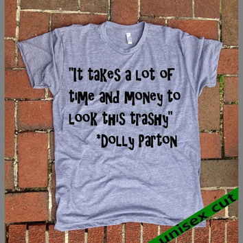 It takes a lot of Time and Money to look this TRASHY. Dolly Parton quote. Unisex heather gray tri blend T shirt .Women Clothing. Funny