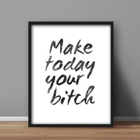 Printable home decor, black and white typography digital poster 'Make Today Your Bitch' 8x10 wall art for home and office