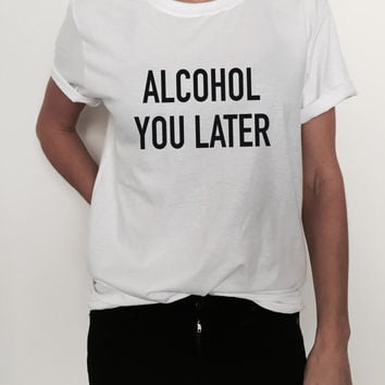 Alcohol you later Tshirt tees fashion funny slogan top tumblr stylish dope fresh hipster blogger womens wine