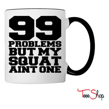 99 Problems But My Squat Aint One Coffee & Tea Mug