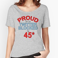 'Proud to Be Twitter Blocked by 45*' Women's Relaxed Fit T-Shirt by LoveAndDefiance