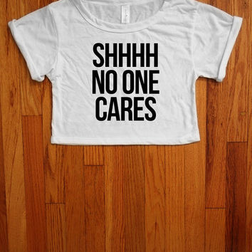 Shhhh no one cares Women crop top made in usa