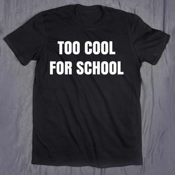 Too Cool For School Shirt Student Funny College Studying High School Graduation Gift Tumblr T-shirt