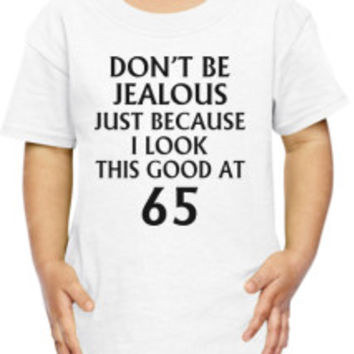 DON'T JEALOUS JUST BECAUSE I LOOK THIS GOOD AT 65 Back Toddler T-shirt | Customon.com