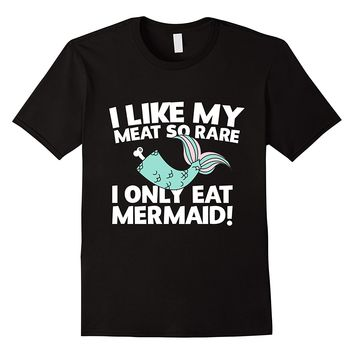 I Like My Meat So Rare I Only Eat Mermaid Funny T-Shirt