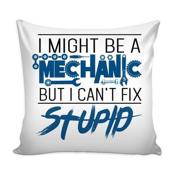 Funny Graphic Pillow Cover I Might Be A Mechanic But I Can't Fix Stupid