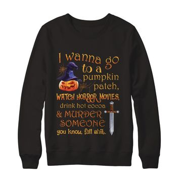 I Wanna Go To A Pumpkin Patch Watch Horror Movies Drink Hot Cocoa Murder Someone Halloween Sweatshirt
