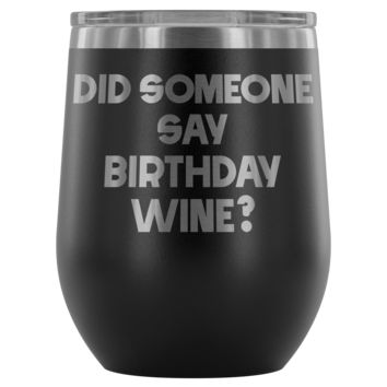 DID SOMEONE SAY BIRTHDAY WINE * Unique Funny Gift * Stemless Wine Tumbler 12oz.