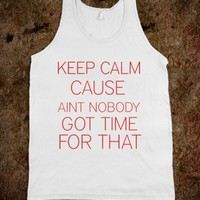 Keep calm cause aint no body got time for that - Shelby's Addiction