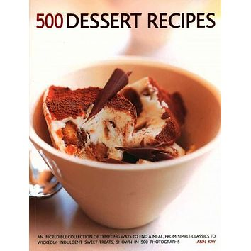 500 Dessert Recipes: An Incredible Collection of Tempting Ways to End a Meal, from Simple Classics to Wickedly Indulgent Sweet Treats, Shown in 500 Photographs.