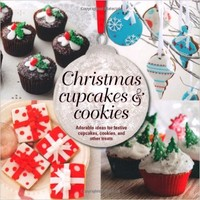 Christmas Cupcakes and Cookies - Adorable ideas for festive cupcakes, cookies and other treats Hardcover – September 12, 2013