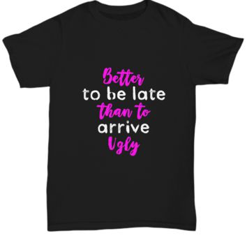 Better To Be Late Than To Arrive Ugly Funny T-Shirt
