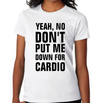 Yeah No Don't Put Me down for Cardio T Shirt workout mens womens gift idea t shirt pitch perfect movie quote t shirt