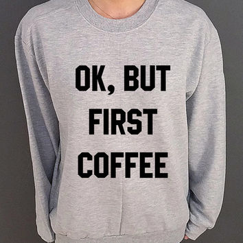 Ok But First Coffee Unisex  Sweatshirt  Fashion Sweatshirt Tumblr Sweatshirt